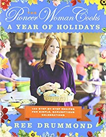 The Pioneer Woman Cooks: A Year of Holidays: 140 Step-by-Step Recipes for Simple Scrumptious Celebrations