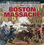 The Boston Massacre (What You Didn t Know about History)
