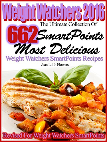 Weight Watchers 2016 The Ultimate Collection Of 662 SmartPoints, Most Delicious Weight Watchers SmartPoints Recipes by Jean Lilith Flowers