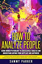 How To Analyze People: Using Human Psychology To Successfully Understand Anyone From Anyplace And Anywhere: Enhance Social Skills, People Skills, Body ... Your Mind And Regain Your Life Book 6)