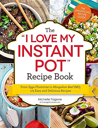 "The ""I Love My Instant Pot"" Recipe Book: From Eggs Florentine to Mongolian Beef BBQ, 175 Easy and Delicious Recipes by Michelle Fagone"