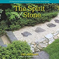 The Spirit of Stone: 101 Practical & Creative Stonescaping Ideas for Your Garden