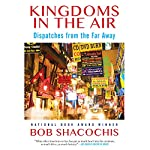 Kingdoms in the Air: Dispatches from the Far Away | Bob Shacochis