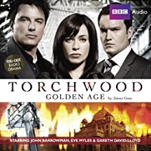 Torchwood: Golden Age (       UNABRIDGED) by James Goss Narrated by John Barrowman, Eve Myles, Gareth David-Lloyd