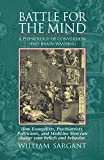 Battle for the Mind: A Physiology of Conversion and Brainwashing - How Evangelists, Psychiatrists, Politicians, and Medicine Men Can Change Your Beliefs and Behavior