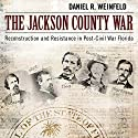 The Jackson County War: Reconstruction and Resistance in Post-Civil War Florida (       UNABRIDGED) by Daniel R. Weinfeld Narrated by Emil Nicholas Gallina
