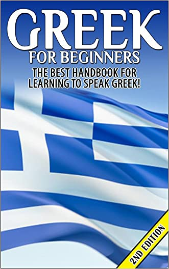 Greek for Beginners: The Best Handbook for Learning to Speak Greek! (Greece, Greek, Greek Language, Speaking Greek, Speaking Greek Guide, Speaking Greek Language, Greek Language Book)