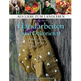 """Handarbeiten und Dekorieren. Stricken, H�keln, Filzen, Blumenstecken, T�pfern, Weben, N�hen (Aus Liebe zum Landleben)von """"Marlies Busch"""""""