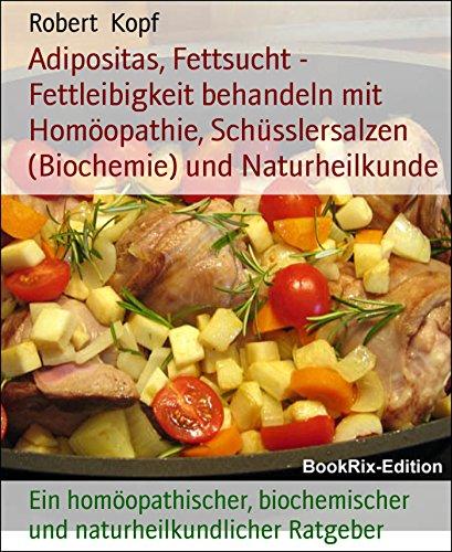Adipositas, Fettsucht - Fettleibigkeit behandeln mit Homöopathie, Schüsslersalzen (Biochemie) und Naturheilkunde: Ein homöopathischer, biochemischer und naturheilkundlicher Ratgeber