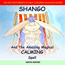 Shango and the Amazing Magical Calming Spell: An Aid to Help Parents with Their Children's Anger and Unhappiness Issues Audiobook by Simon Stueart Menzies Narrated by Simon Menzies