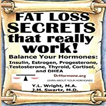 Fat Loss Secrets That Really Work!: Balance Your Hormones: Insulin, Estrogen, Progesterone, Testosterone, Thyroid, Cortisol, and DHEA (       UNABRIDGED) by Y.L. Wright M.A., J.M. Swartz M.D. Narrated by Y.L. Wright M.A.