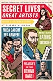 Secret Lives of Great Artists: What Your Teachers Never Told You about Master Painters and Sculptors