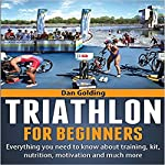 Triathlon for Beginners: Everything You Need to Know About Training, Nutrition, Kit, Motivation, Racing, and Much More | Dan Golding