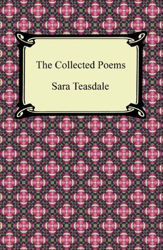 Sara Teasdale - The Collected Poems of Sara Teasdale (Sonnets to Duse and Other Poems, Helen of Troy and Other Poems, Rivers to the Sea, Love Songs, and Flame and Shadow)