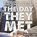 Sherlock Holmes and John Watson: The Day They Met: 50 New Ways the World's Most Legendary Partnership Might Have Begun Hörbuch von Wendy C Fries Gesprochen von: Verity Burns