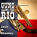 Guns Along the Rio: The Texas Ranger Chronicles, Book 1 Audiobook by Jack R. Stanley Narrated by Ben Tyler