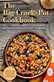 The Big Crock-Pot Cookbook: 101 All-Time Favorite Slow Cooker Recipes That'll Last You All Week
