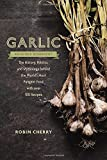 Garlic, an Edible Biography: The History, Politics, and Mythology behind the World's Most Pungent Food--with over 100 Recipes