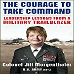 The Courage to Take Command: Leadership Lessons from a Military Trailblazer | Jill Morgenthaler