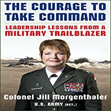 The Courage to Take Command: Leadership Lessons from a Military Trailblazer (       UNABRIDGED) by Jill Morgenthaler Narrated by Kathleen Godwin