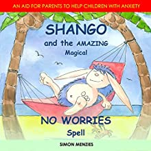 Shango and the Amazing Magical No Worries Spell: An Aid for Parents to Help Children with Anxiety and Worry Audiobook by Simon S Menzies Narrated by Simon S Menzies