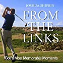 From the Links: Golf's Most Memorable Moments Audiobook by Joshua Shifrin Narrated by Jeff Harding