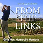 From the Links: Golf's Most Memorable Moments | Joshua Shifrin