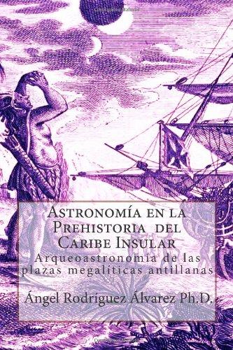 Astronomía En La Prehistoria Del Caribe Insular: Arqueoastronomía De Las Plazas Megalíticas Antillanas (Spanish Edition)