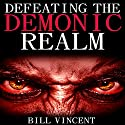 Defeating the Demonic Realm: Revelations of Demonic Spirits & Curses Audiobook by Bill Vincent Narrated by Kevin Charles