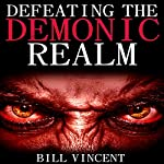Defeating the Demonic Realm: Revelations of Demonic Spirits & Curses | Bill Vincent