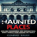 Haunted Places: Chilling Paranormal and Supernatural Ghost Stories from Around the World | Conrad Bauer