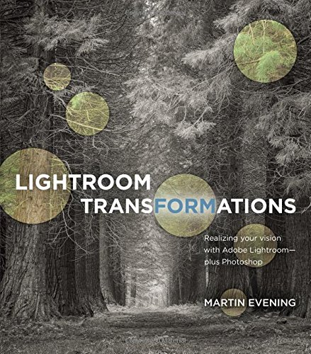 Lightroom Transformations:Realizing your vision with Adobe Lightroom  plus Photoshop