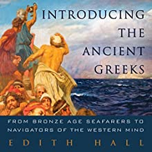 Introducing the Ancient Greeks: From Bronze Age Seafarers to Navigators of the Western Mind (       UNABRIDGED) by Edith Hall Narrated by Sian Thomas