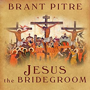 Jesus the Bridegroom: The Greatest Love Story Ever Told | [Brant Pitre]