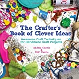 Cliff Currie The Crafter's Book of Clever Ideas: Awesome Craft Techniques for Handmade Craft Projects