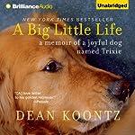 A Big Little Life: A Memoir of a Joyful Dog Named Trixie   Dean Koontz