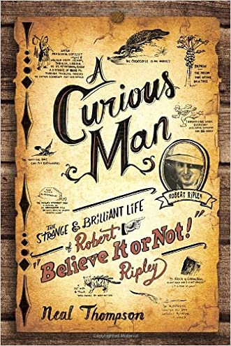 "A Curious Man: The Strange and Brilliant Life of Robert ""Believe It or Not!"" Ripley written by Neal Thompson"
