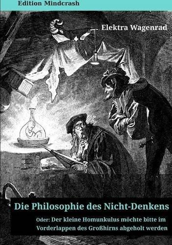 Buchcover: Die Philosophie des Nicht-Denkens oder: Der kleine Homunkulus möchte im Vorderlappen des Großhirns abgeholt werden