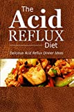 The Acid Reflux Diet - Acid Reflux Dinners: Healthy Recipes to Get Rid of Acid Reflux Naturally (GERD DIET)