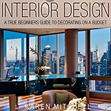 Interior Design: A True Beginners Guide to Decorating on a Budget (       UNABRIDGED) by Karen Mitchell Narrated by Martin James