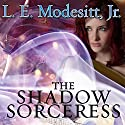 The Shadow Sorceress: Spellsong Cycle, Book 4 Audiobook by L. E. Modesitt, Jr. Narrated by Amy Landon
