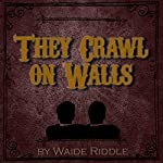 They Crawl on Walls | Waide Riddle
