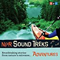 NPR Sound Treks: Adventures: Breathtaking Stories from Nature's Extremes Radio/TV Program by  NPR Narrated by Jon Hamilton