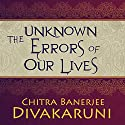 The Unknown Errors of Our Lives: Stories Audiobook by Chitra Banerjee Divakaruni Narrated by Deepti Gupta