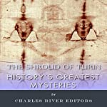 History's Greatest Mysteries: The Shroud of Turin |  Charles River Editors