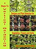 4 Steps To Vertical Gardening: Designs and Plant Selection for Vegetables, Flowers and Herbs (Vegetable Gardening Book 3)