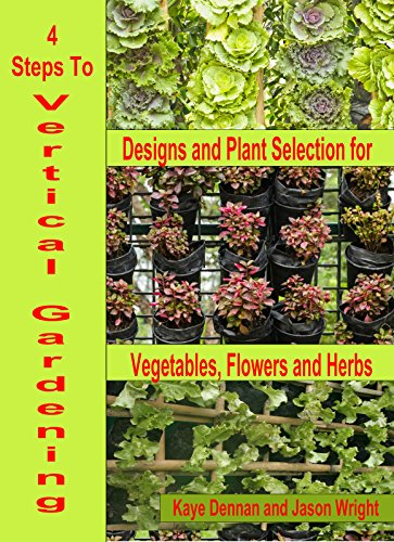 Free Kindle Book : 4 Steps To Vertical Gardening: Designs and Plant Selection for Vegetables, Flowers and Herbs (Vegetable Gardening Book 3)