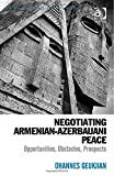 Negotiating Armenian-Azerbaijani Peace: Opportunities, Obstacles, Prospects (Post-Soviet Politics)