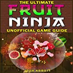 The Ultimate Fruit Ninja Unofficial Game Guide | Josh Abbott