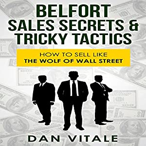 Belfort Sales Secrets & Tricky Tactics: How to Sell like the Wolf of Wall Street | [Dan Vitale]